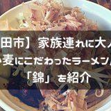 【秋田市】家族連れに大人気!小麦にこだわったラーメン屋「錦」を紹介