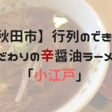 【秋田市】行列のできるこだわりのラーメン屋「小江戸」
