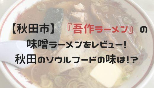 【秋田市】『吾作ラーメン』の味噌ラーメンをレビュー!秋田のソウルフードの味は?