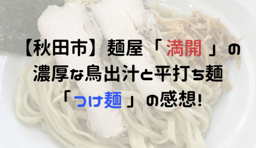 【秋田市】麺屋「満開」の感想!平打ち麺と鳥出汁がおいしかったです。