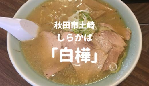 【秋田市】ラーメン「白樺 (しらかば)」の感想!昔ながらの懐かしい味がうまい。